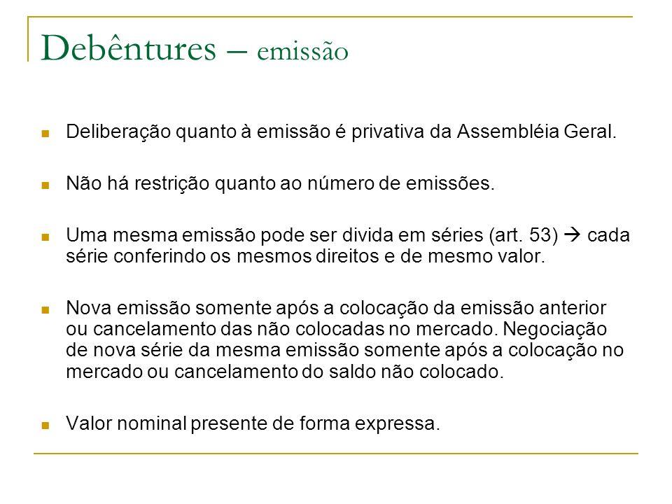 Debêntures – emissão Deliberação quanto à emissão é privativa da Assembléia Geral. Não há restrição quanto ao número de emissões. Uma mesma emissão po