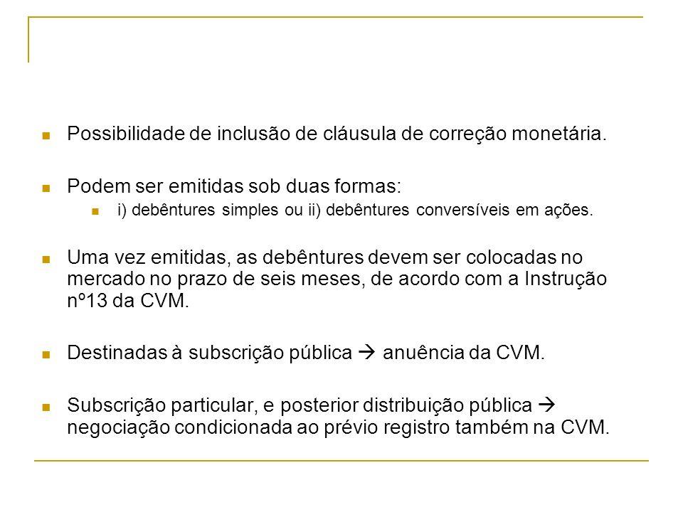 Possibilidade de inclusão de cláusula de correção monetária. Podem ser emitidas sob duas formas: i) debêntures simples ou ii) debêntures conversíveis
