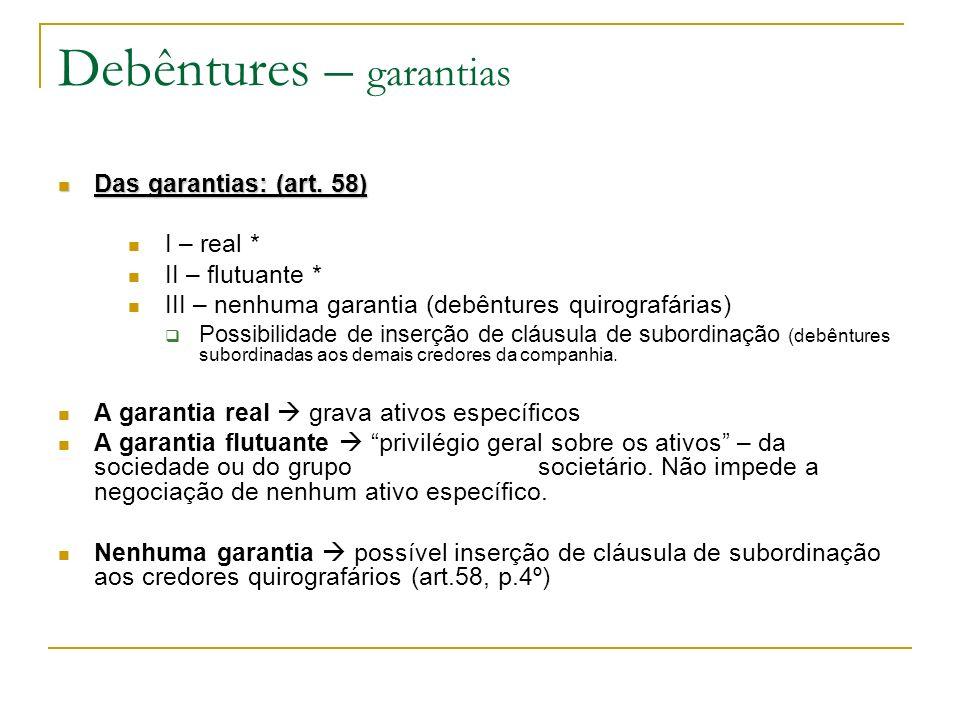Debêntures – garantias Das garantias: (art. 58) Das garantias: (art. 58) I – real * II – flutuante * III – nenhuma garantia (debêntures quirografárias