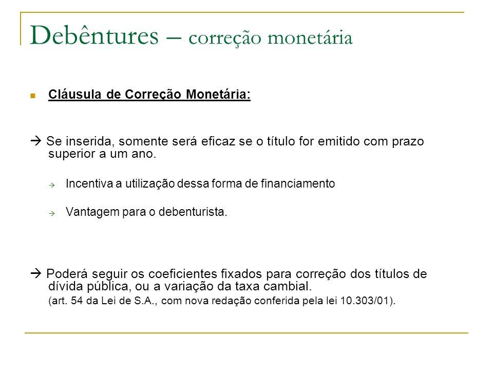Debêntures – correção monetária Cláusula de Correção Monetária: Se inserida, somente será eficaz se o título for emitido com prazo superior a um ano.