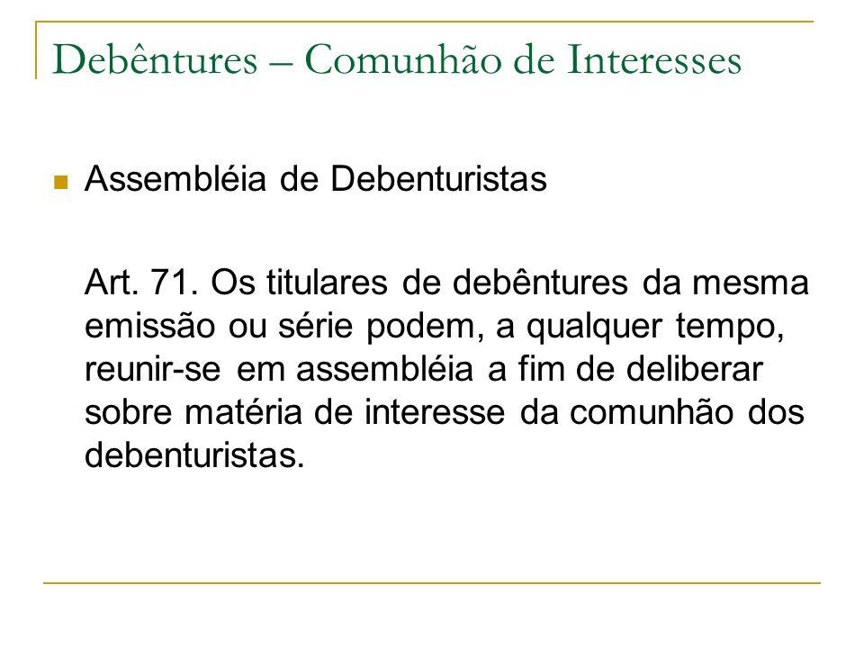 Debêntures – Comunhão de Interesses Assembléia de Debenturistas Art. 71. Os titulares de debêntures da mesma emissão ou série podem, a qualquer tempo,