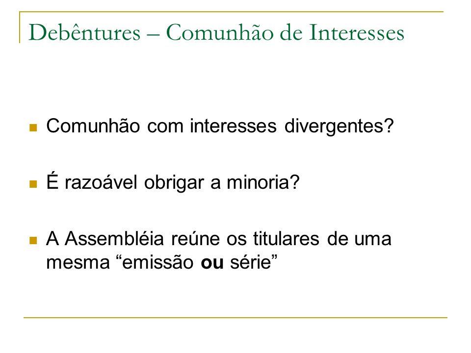 Debêntures – Comunhão de Interesses Comunhão com interesses divergentes? É razoável obrigar a minoria? A Assembléia reúne os titulares de uma mesma em