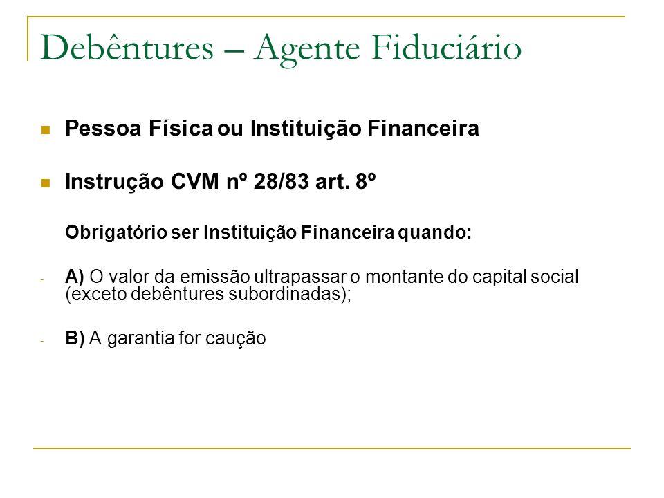 Debêntures – Agente Fiduciário Pessoa Física ou Instituição Financeira Instrução CVM nº 28/83 art. 8º Obrigatório ser Instituição Financeira quando: -