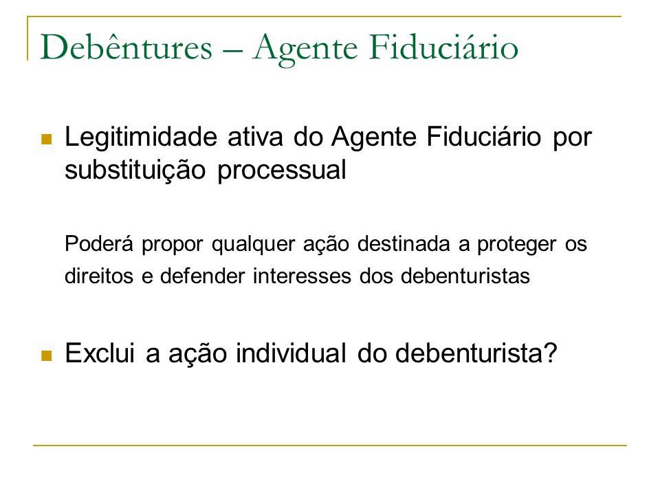 Debêntures – Agente Fiduciário Legitimidade ativa do Agente Fiduciário por substituição processual Poderá propor qualquer ação destinada a proteger os