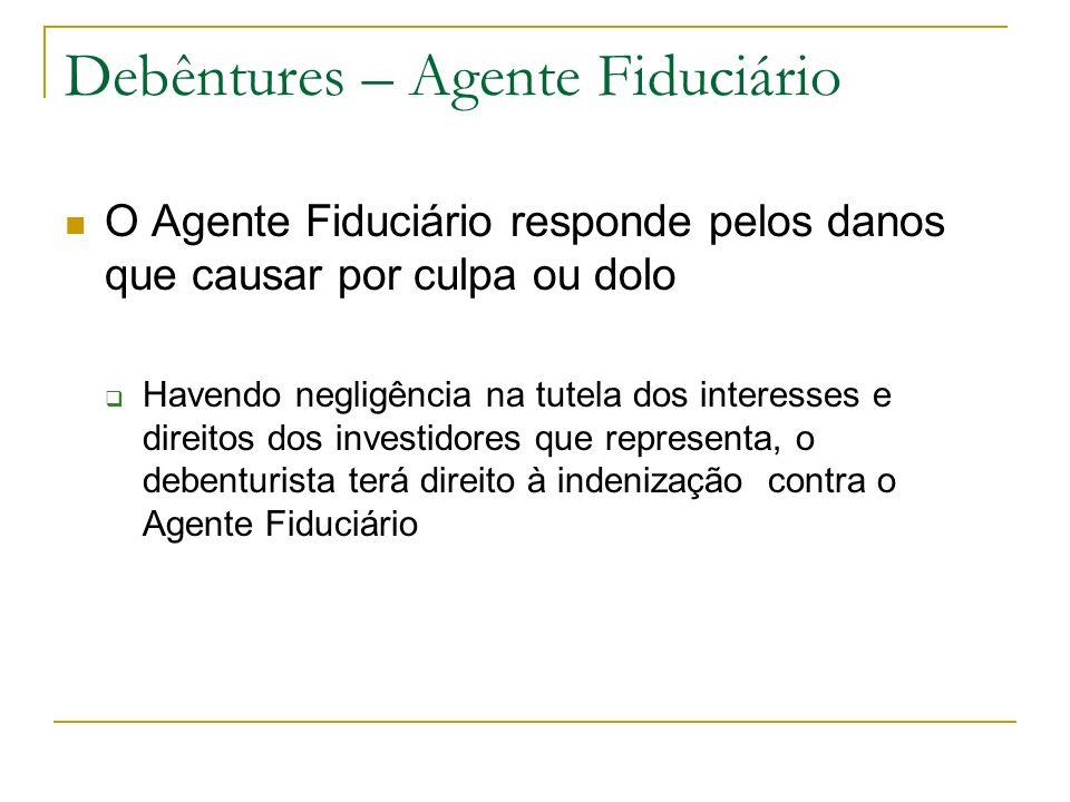 Debêntures – Agente Fiduciário O Agente Fiduciário responde pelos danos que causar por culpa ou dolo Havendo negligência na tutela dos interesses e di