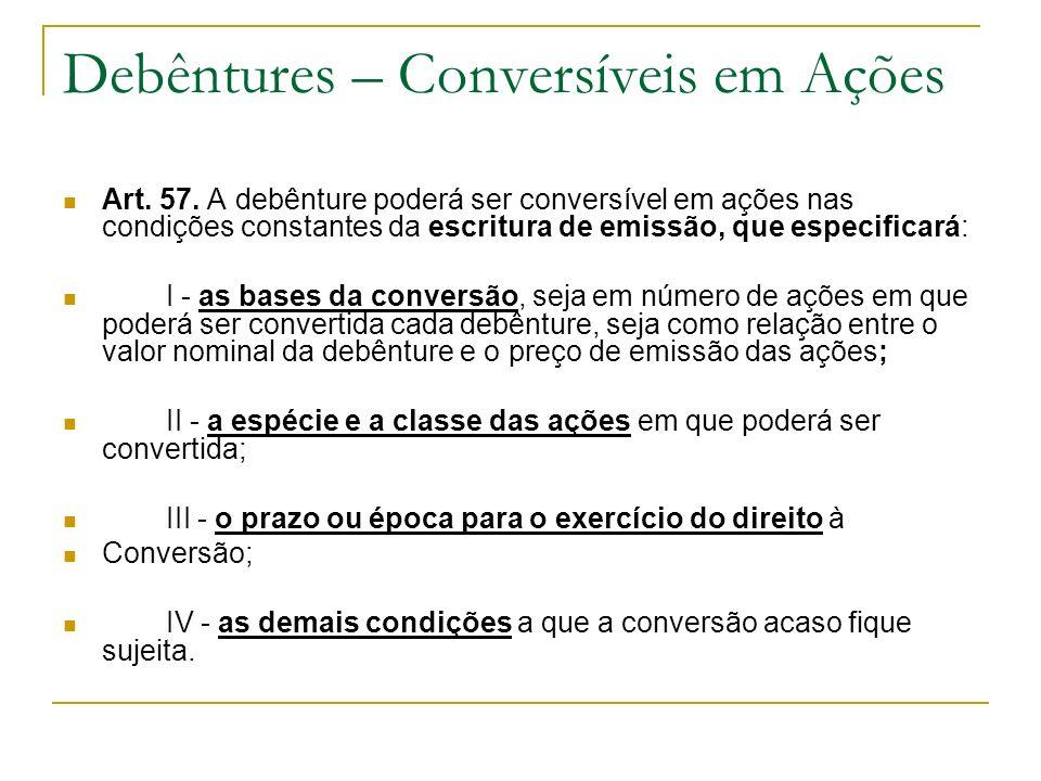 Debêntures – Conversíveis em Ações Art. 57. A debênture poderá ser conversível em ações nas condições constantes da escritura de emissão, que especifi