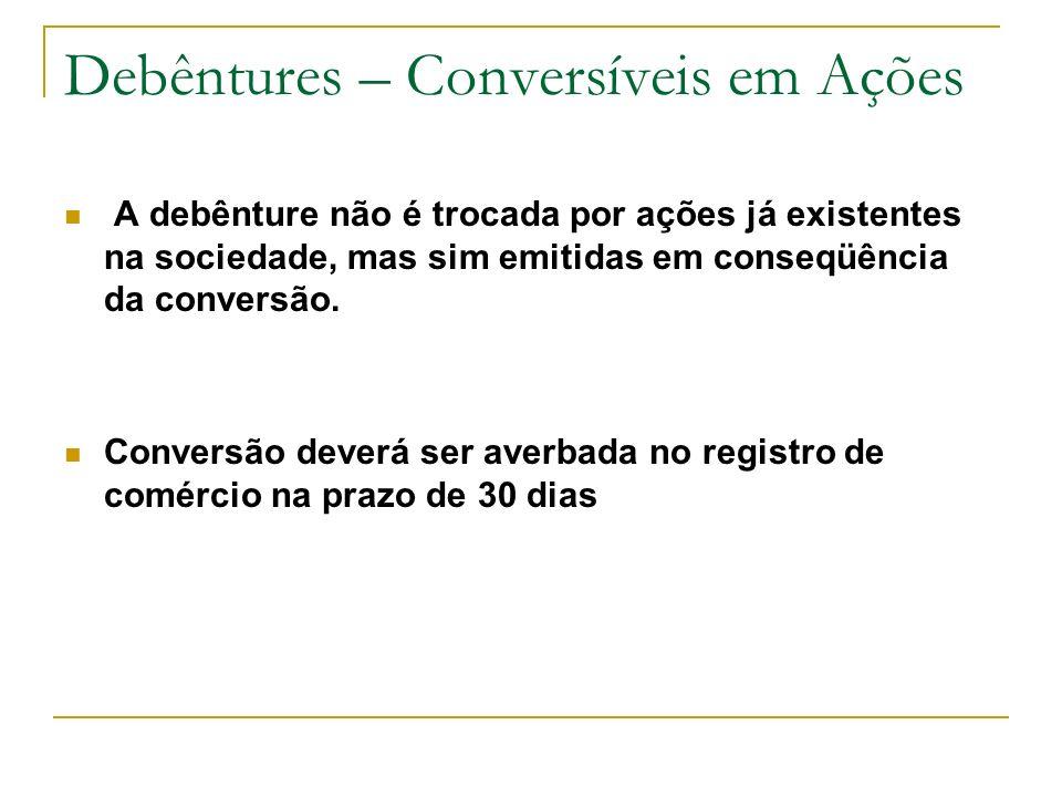 Debêntures – Conversíveis em Ações A debênture não é trocada por ações já existentes na sociedade, mas sim emitidas em conseqüência da conversão. Conv
