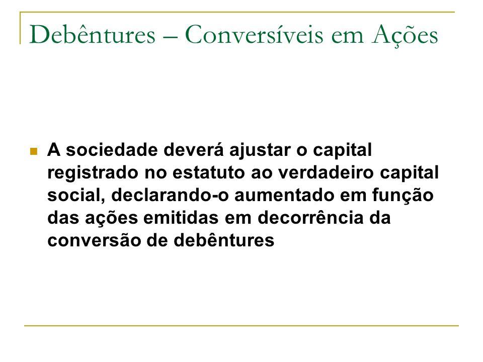 Debêntures – Conversíveis em Ações A sociedade deverá ajustar o capital registrado no estatuto ao verdadeiro capital social, declarando-o aumentado em