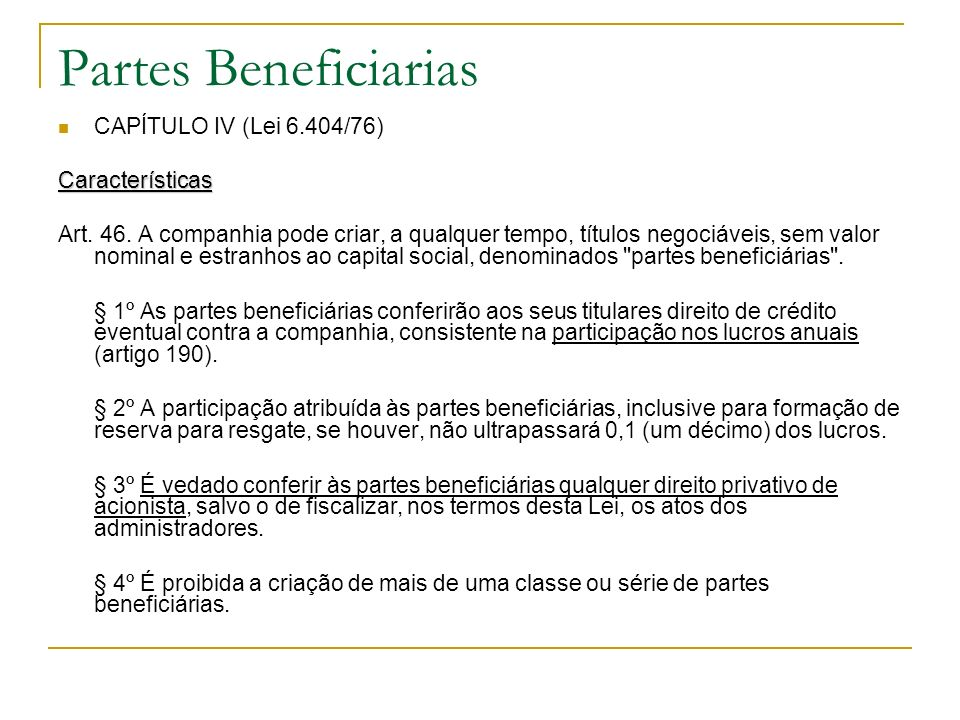Partes Beneficiarias CAPÍTULO IV (Lei 6.404/76)Características Art. 46. A companhia pode criar, a qualquer tempo, títulos negociáveis, sem valor nomin