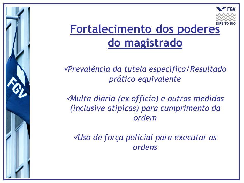 Fortalecimento dos poderes do magistrado Prevalência da tutela específica/Resultado prático equivalente Multa diária (ex officio) e outras medidas (inclusive atípicas) para cumprimento da ordem Uso de força policial para executar as ordens
