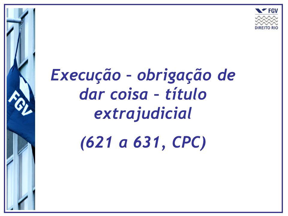Execução – obrigação de dar coisa – título extrajudicial (621 a 631, CPC)