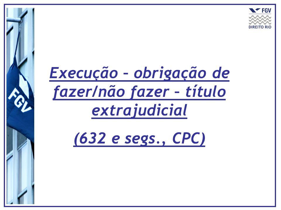 Execução – obrigação de fazer/não fazer – título extrajudicial (632 e segs., CPC)