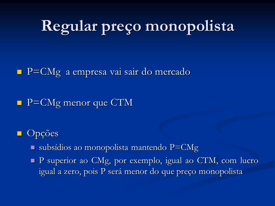 Regular preço monopolista P=CMg a empresa vai sair do mercado P=CMg a empresa vai sair do mercado P=CMg menor que CTM P=CMg menor que CTM Opções Opções subsídios ao monopolista mantendo P=CMg subsídios ao monopolista mantendo P=CMg P superior ao CMg, por exemplo, igual ao CTM, com lucro igual a zero, pois P será menor do que preço monopolista P superior ao CMg, por exemplo, igual ao CTM, com lucro igual a zero, pois P será menor do que preço monopolista
