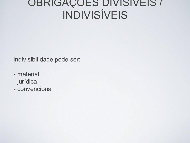 OBRIGAÇÕES DIVISÍVEIS / INDIVISÍVEIS indivisibilidade pode ser: - material - jurídica - convencional