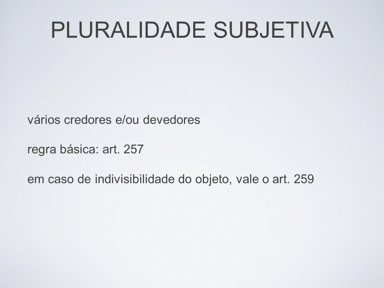 PLURALIDADE SUBJETIVA vários credores e/ou devedores regra básica: art. 257 em caso de indivisibilidade do objeto, vale o art. 259