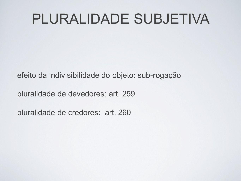 PLURALIDADE SUBJETIVA efeito da indivisibilidade do objeto: sub-rogação pluralidade de devedores: art. 259 pluralidade de credores: art. 260