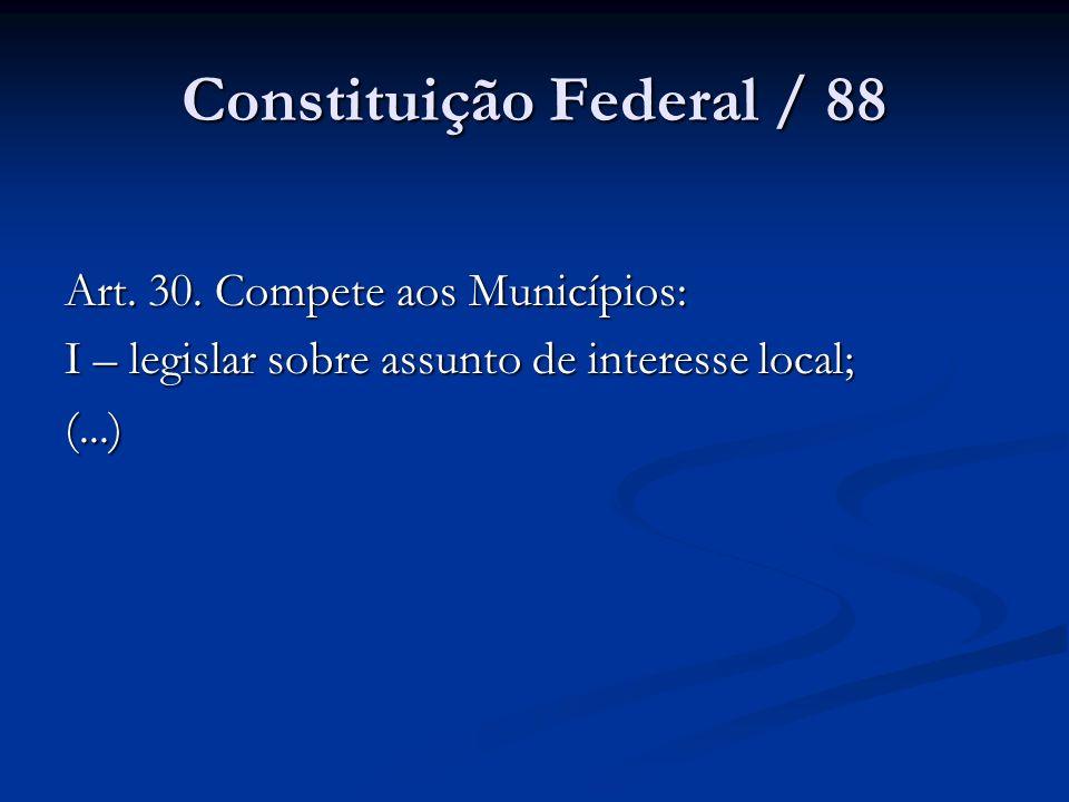 Constituição Federal / 88 Art. 30. Compete aos Municípios: I – legislar sobre assunto de interesse local; (...)