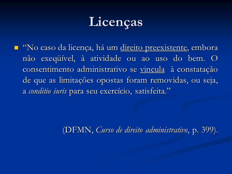 Licenças No caso da licença, há um direito preexistente, embora não exeqüível, à atividade ou ao uso do bem. O consentimento administrativo se vincula