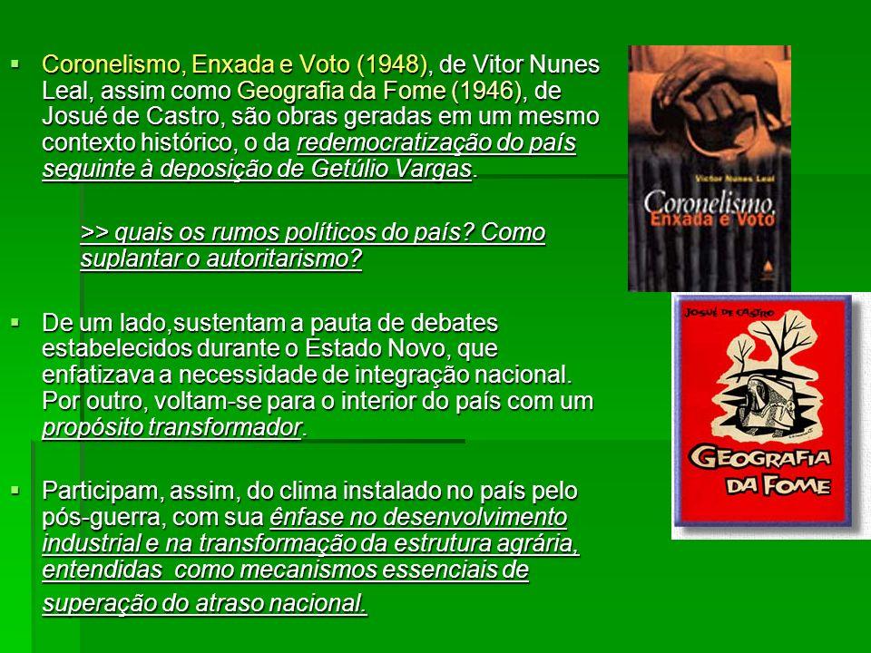 Coronelismo, Enxada e Voto (1948), de Vitor Nunes Leal, assim como Geografia da Fome (1946), de Josué de Castro, são obras geradas em um mesmo context