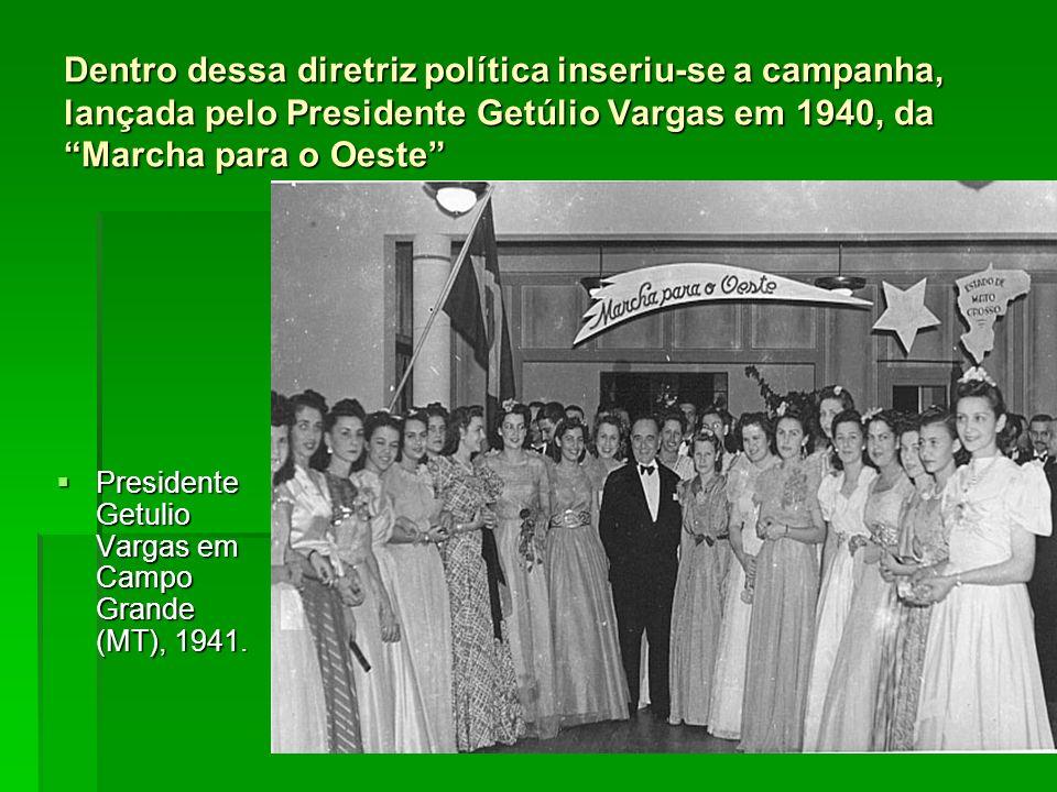 Dentro dessa diretriz política inseriu-se a campanha, lançada pelo Presidente Getúlio Vargas em 1940, da Marcha para o Oeste Presidente Getulio Vargas