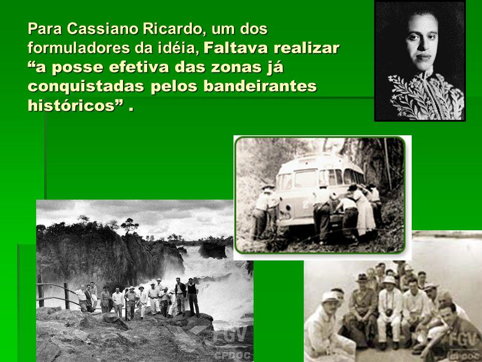 Para Cassiano Ricardo, um dos formuladores da idéia, Faltava realizar a posse efetiva das zonas já conquistadas pelos bandeirantes históricos.