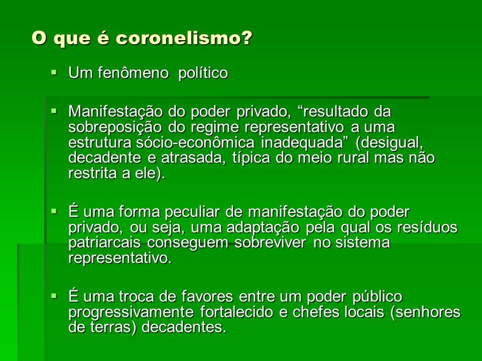 O que é coronelismo? Um fenômeno político Um fenômeno político Manifestação do poder privado, resultado da sobreposição do regime representativo a uma