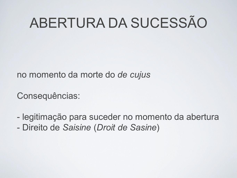 no momento da morte do de cujus Consequências: - legitimação para suceder no momento da abertura - Direito de Saisine (Droit de Sasine) ABERTURA DA SU