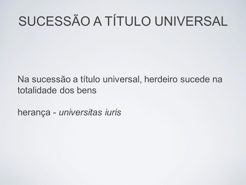 Na sucessão a título universal, herdeiro sucede na totalidade dos bens herança - universitas iuris SUCESSÃO A TÍTULO UNIVERSAL