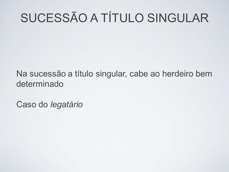 Na sucessão a título singular, cabe ao herdeiro bem determinado Caso do legatário SUCESSÃO A TÍTULO SINGULAR