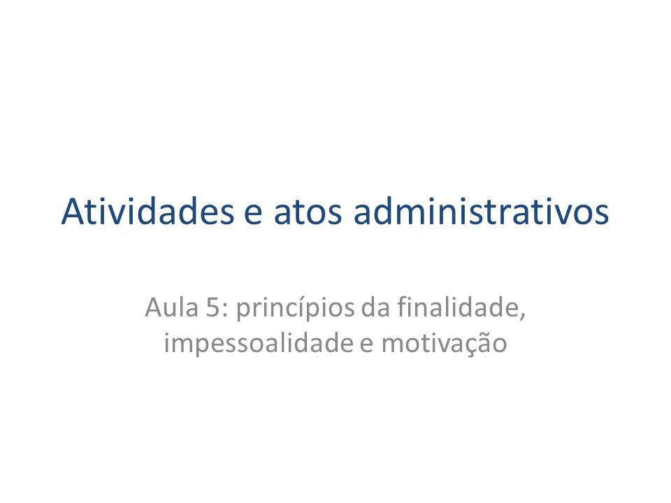 Atividades e atos administrativos Aula 5: princípios da finalidade, impessoalidade e motivação