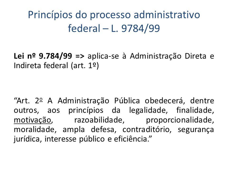 Princípios do processo administrativo federal – L. 9784/99 Lei nº 9.784/99 => aplica-se à Administração Direta e Indireta federal (art. 1º) Art. 2 o A