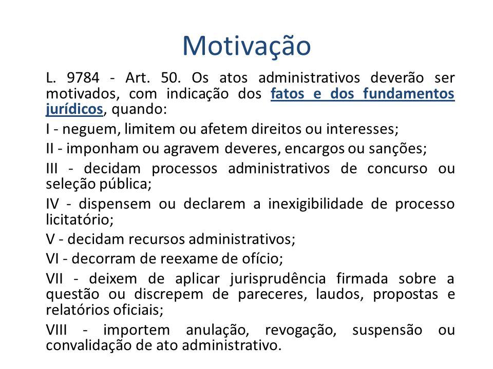 Motivação L. 9784 - Art. 50. Os atos administrativos deverão ser motivados, com indicação dos fatos e dos fundamentos jurídicos, quando: I - neguem, l