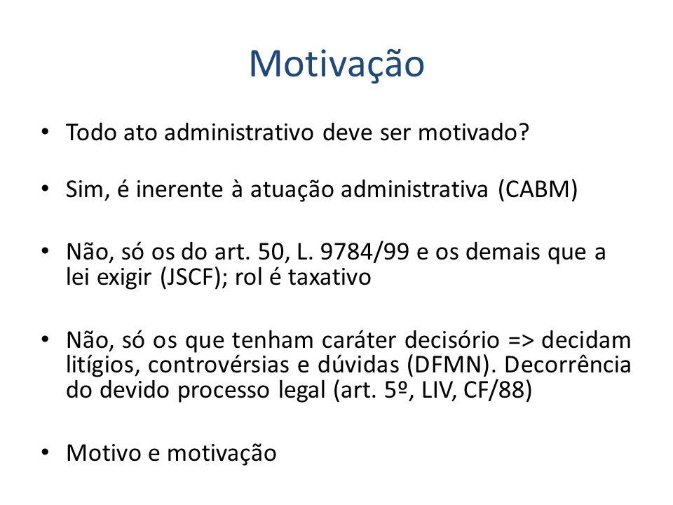 Motivação Todo ato administrativo deve ser motivado? Sim, é inerente à atuação administrativa (CABM) Não, só os do art. 50, L. 9784/99 e os demais que