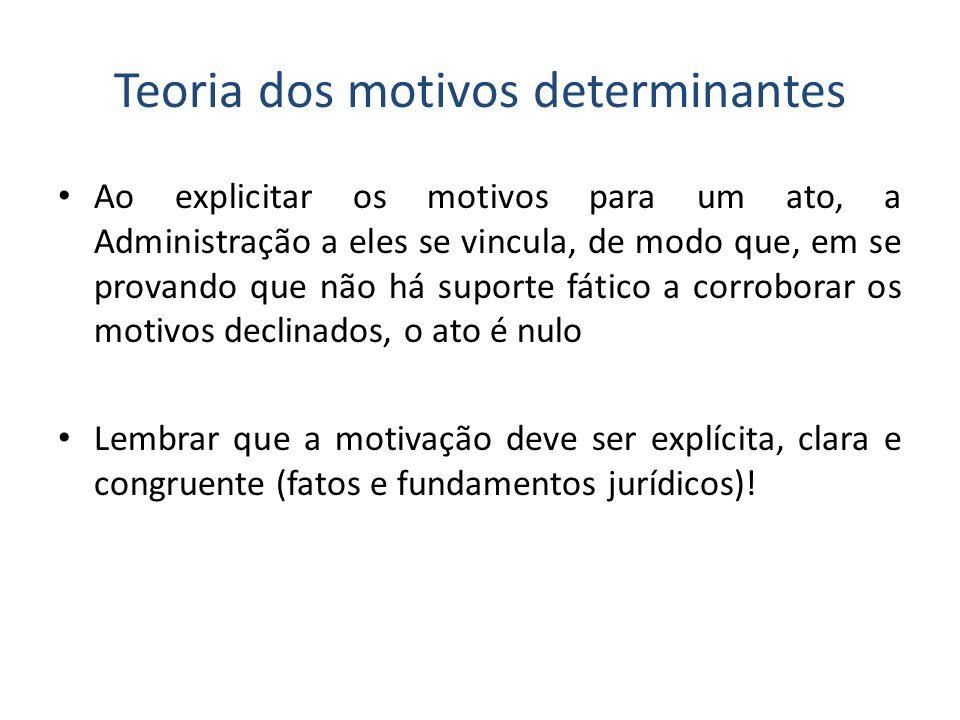 Teoria dos motivos determinantes Ao explicitar os motivos para um ato, a Administração a eles se vincula, de modo que, em se provando que não há supor