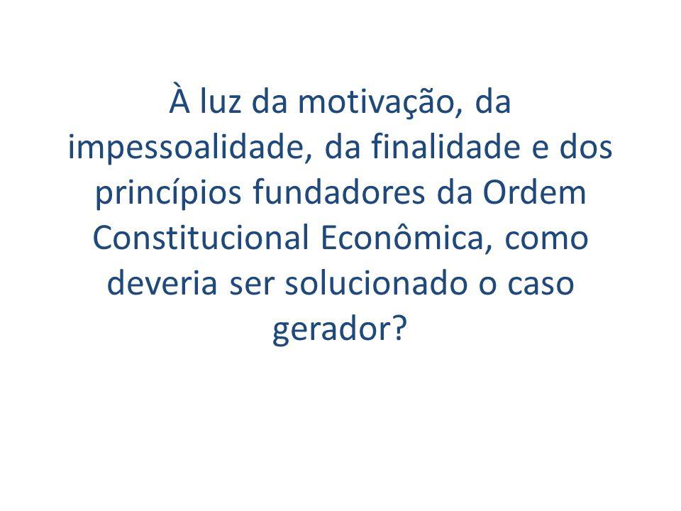 À luz da motivação, da impessoalidade, da finalidade e dos princípios fundadores da Ordem Constitucional Econômica, como deveria ser solucionado o cas