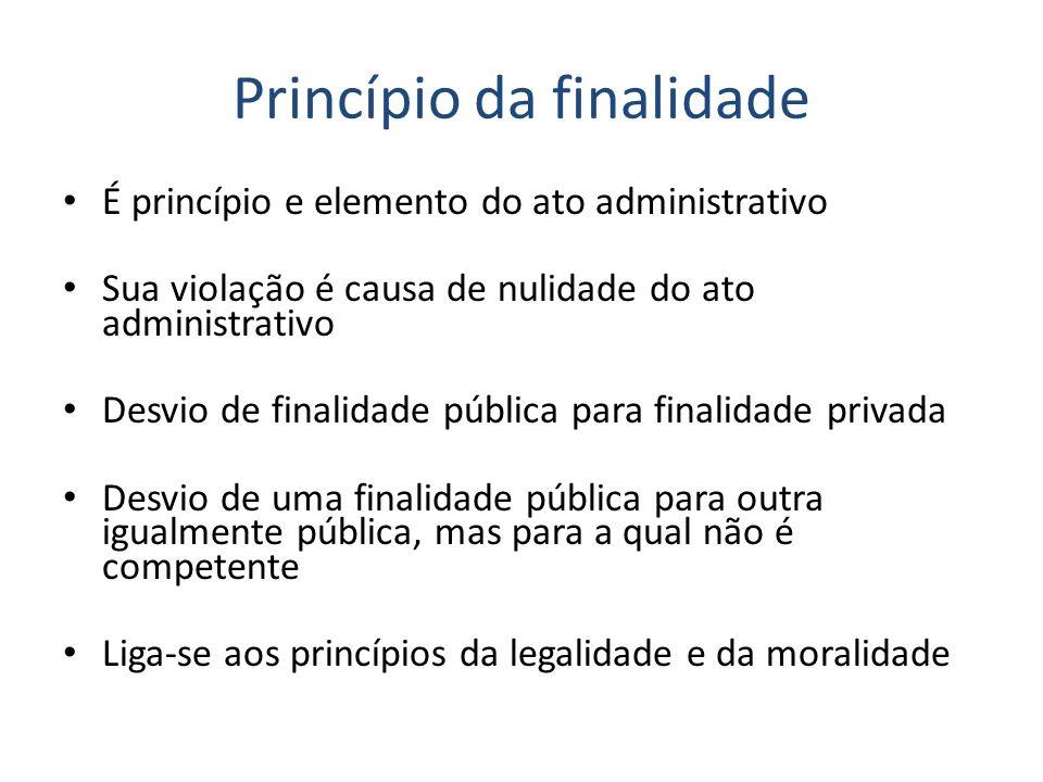 Princípio da finalidade É princípio e elemento do ato administrativo Sua violação é causa de nulidade do ato administrativo Desvio de finalidade públi