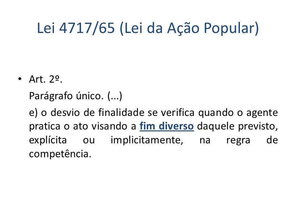 Lei 4717/65 (Lei da Ação Popular) Art. 2º. Parágrafo único. (...) e) o desvio de finalidade se verifica quando o agente pratica o ato visando a fim di