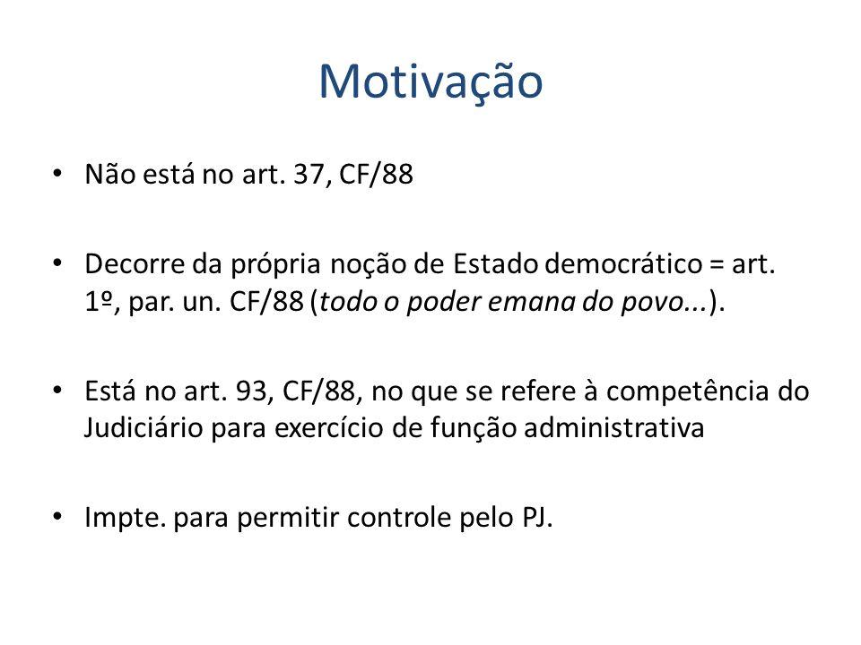 Motivação Não está no art. 37, CF/88 Decorre da própria noção de Estado democrático = art. 1º, par. un. CF/88 (todo o poder emana do povo...). Está no