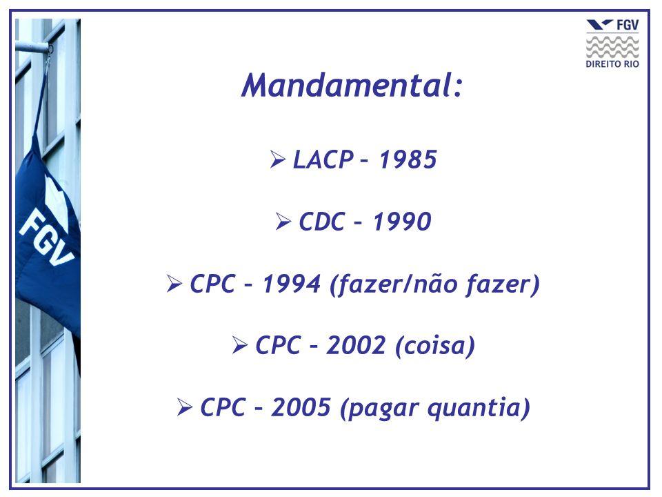 Mandamental: LACP – 1985 CDC – 1990 CPC – 1994 (fazer/não fazer) CPC – 2002 (coisa) CPC – 2005 (pagar quantia)