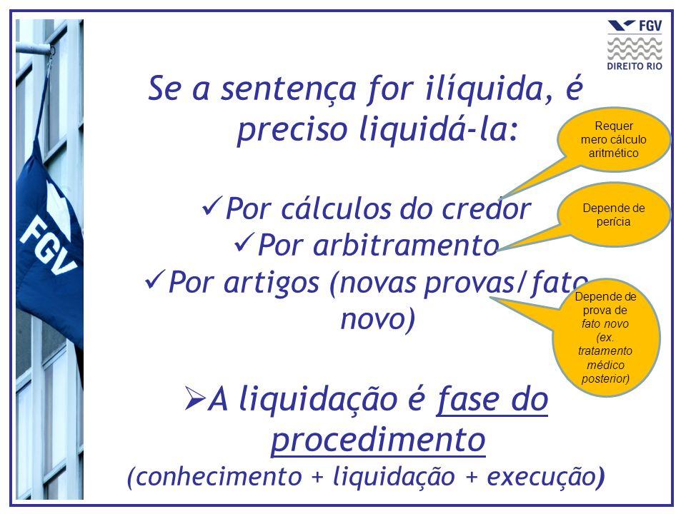 Se a sentença for ilíquida, é preciso liquidá-la: Por cálculos do credor Por arbitramento Por artigos (novas provas/fato novo) A liquidação é fase do
