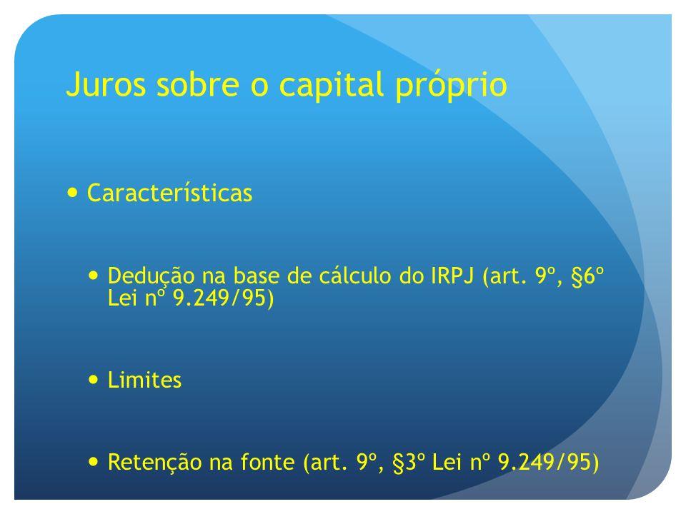 Juros sobre o capital próprio Características Dedução na base de cálculo do IRPJ (art. 9º, §6º Lei nº 9.249/95) Limites Retenção na fonte (art. 9º, §3