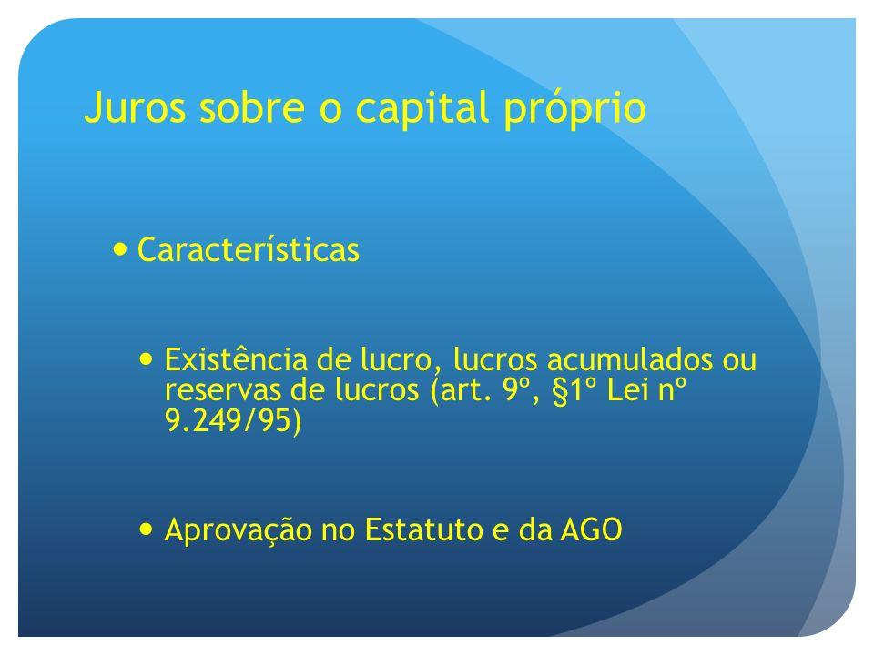 Juros sobre o capital próprio Características Existência de lucro, lucros acumulados ou reservas de lucros (art. 9º, §1º Lei nº 9.249/95) Aprovação no