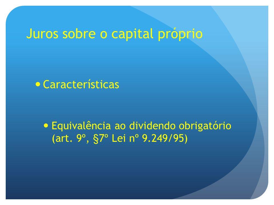 Juros sobre o capital próprio Características Equivalência ao dividendo obrigatório (art. 9º, §7º Lei nº 9.249/95)