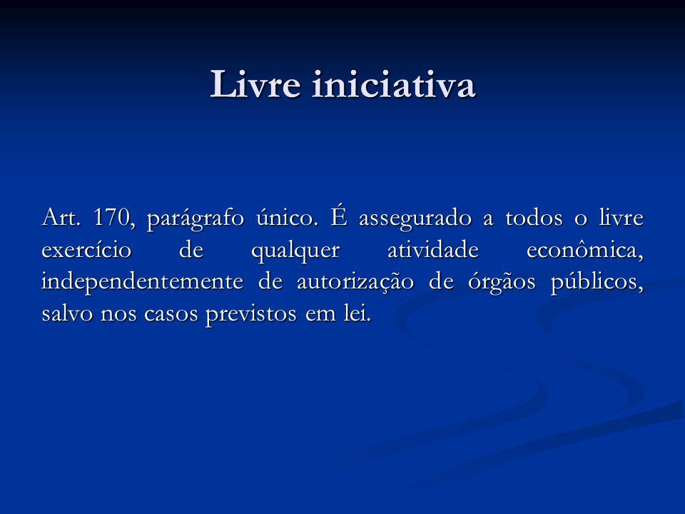 Livre iniciativa Art. 170, parágrafo único. É assegurado a todos o livre exercício de qualquer atividade econômica, independentemente de autorização d