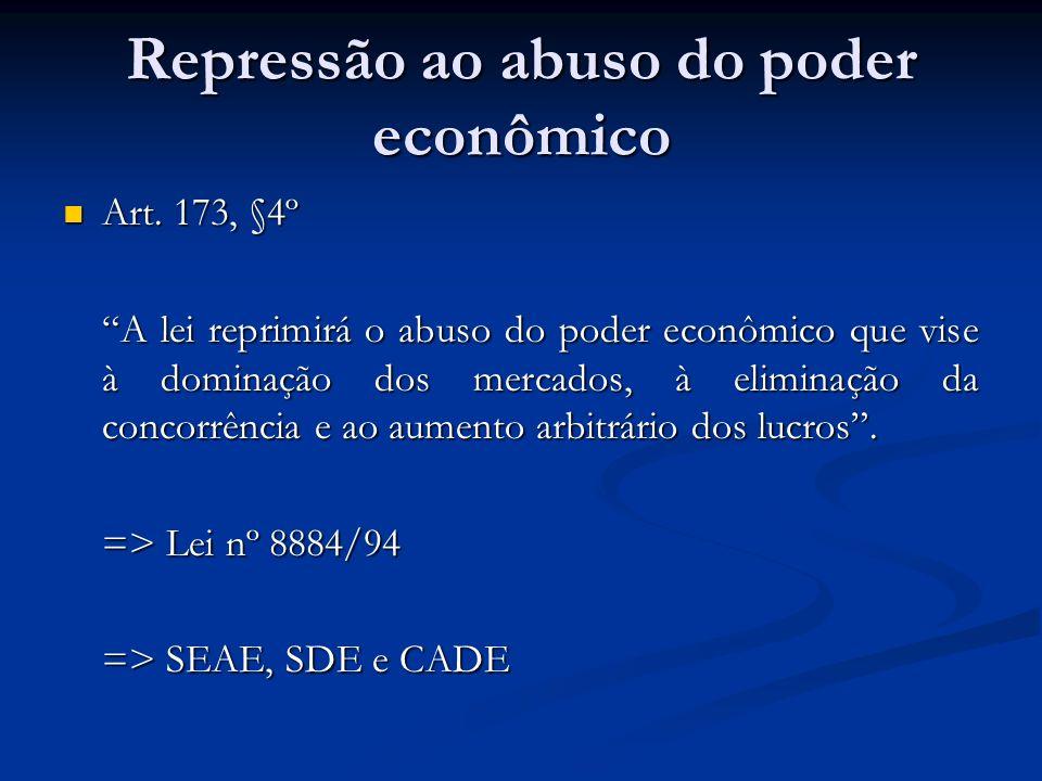 Repressão ao abuso do poder econômico Art. 173, §4º Art. 173, §4º A lei reprimirá o abuso do poder econômico que vise à dominação dos mercados, à elim