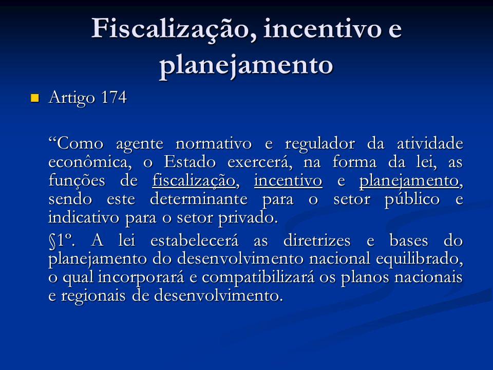 Fiscalização, incentivo e planejamento Artigo 174 Artigo 174 Como agente normativo e regulador da atividade econômica, o Estado exercerá, na forma da