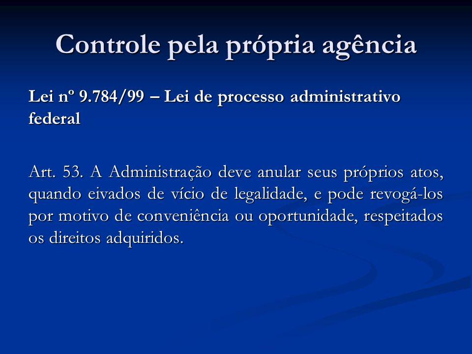Controle pela própria agência Lei nº 9.784/99 – Lei de processo administrativo federal Art. 53. A Administração deve anular seus próprios atos, quando