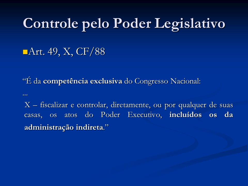 Controle pelo Poder Legislativo Art. 49, X, CF/88 Art. 49, X, CF/88 É da competência exclusiva do Congresso Nacional:... X – fiscalizar e controlar, d