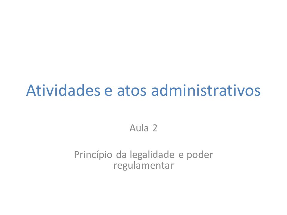 Atividades e atos administrativos Aula 2 Princípio da legalidade e poder regulamentar