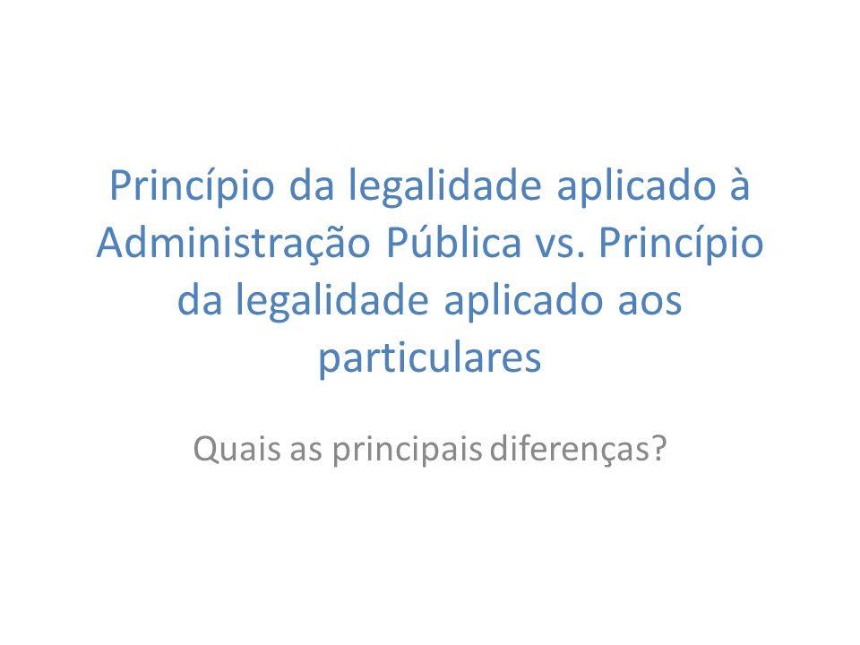 Princípio da legalidade aplicado à Administração Pública vs. Princípio da legalidade aplicado aos particulares Quais as principais diferenças?
